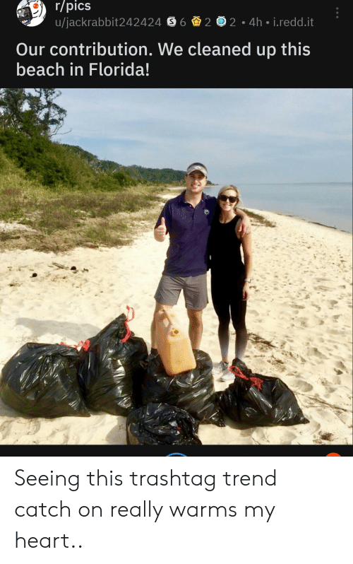 Beach, Florida, and Heart: r/pics  u/jackrabbit242424 S6 2 2 4h i.redd.it  Our contribution. We cleaned up this  beach in Florida! Seeing this trashtag trend catch on really warms my heart..