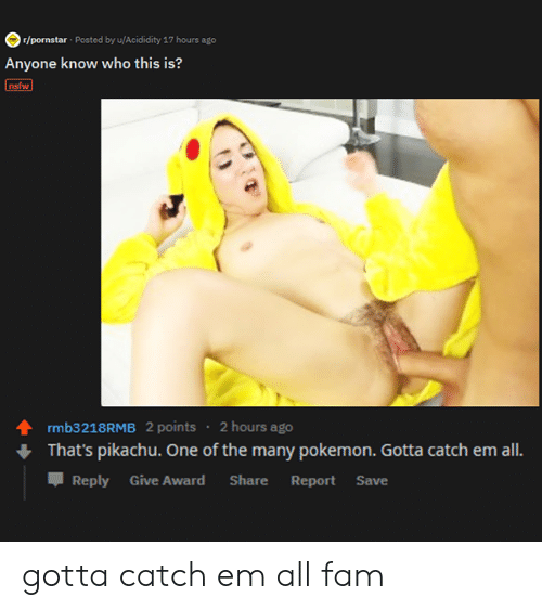 Fam, Nsfw, and Pikachu: r/pornstar Posted by u/Acididity 17 hours ago  Anyone know who this is?  nsfw  rmb3218RMB 2 points 2 hours ago  That's pikachu. One of the many pokemon. Gotta catch em all.  Reply Give Award  Share  Report  Save gotta catch em all fam