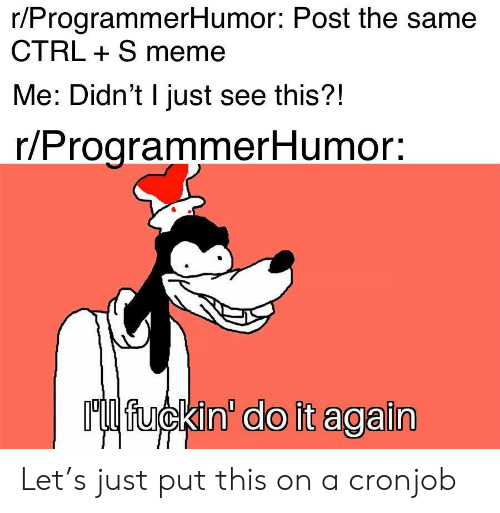 Do it Again: r/ProgrammerHumor: Post the same  CTRL S meme  Me: Didn't I just see this?!  r/ProgrammerHumor:  Ml fuckin' do it again Let's just put this on a cronjob