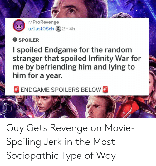 Type Of Way: r/ProRevenge  O SPOILER  I spoiled Endgame for the random  stranger that spoiled Infinity War for  me by befriending him and lying to  him for a year.  FENDGAME SPOILERS BELOW Guy Gets Revenge on Movie-Spoiling Jerk in the Most Sociopathic Type of Way