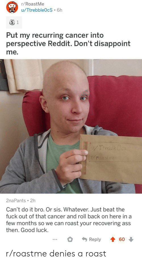 Fuck Out: r/RoastMe  u/TtrebbleOcS 6h  3 1  Put my recurring cancer into  perspective Reddit. Don't disappoint  me.  WTrrebe Ocs  roastme  2naPants 2h  Can't do it bro. Or sis. Whatever. Just beat the  fuck out of that cancer and roll back on here in a  few months so we can roast your recovering ass  then. Good luck.  Reply  60 r/roastme denies a roast