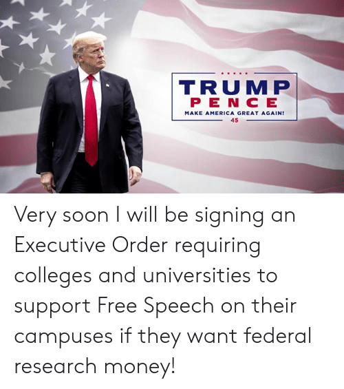 Make America Great: R S  TRUMP  P E N C E  MAKE AMERICA GREAT AGAIN!  45 Very soon I will be signing an Executive Order requiring colleges and universities to support Free Speech on their campuses if they want federal research money!