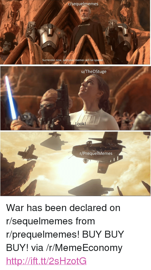 """Prequelmemes: r/sequelmemes  Surrender now, and your memes will be spared  u/TheDStuge  Look!  r/PrequelMemes <p>War has been declared on r/sequelmemes from r/prequelmemes! BUY BUY BUY! via /r/MemeEconomy <a href=""""http://ift.tt/2sHzotG"""">http://ift.tt/2sHzotG</a></p>"""