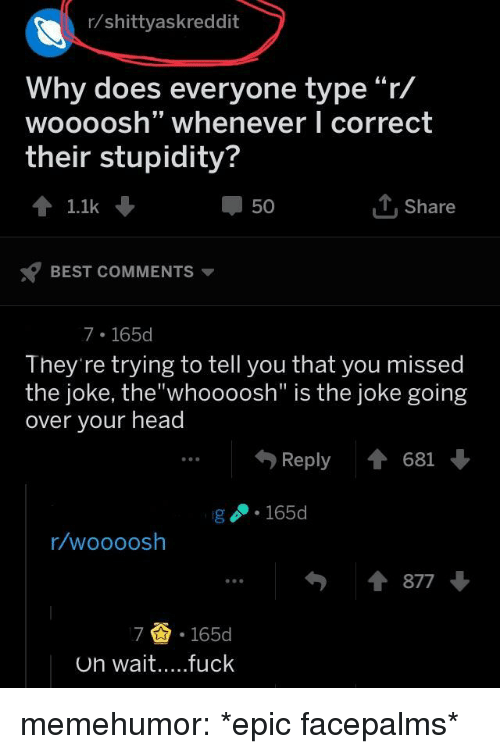 """Head, Tumblr, and Best: r/shittyaskreddit  Why does everyone type""""r/  woooosh"""" whenever I correct  their stupidity?  50  T Share  1.1k  BEST COMMENTS  7 165d  They're trying to tell you that you missed  the joke, the""""whoooosh"""" is the joke going  over your head  ..Reply 681  g 165  r/woooosh  877  7 .165d memehumor:  *epic facepalms*"""
