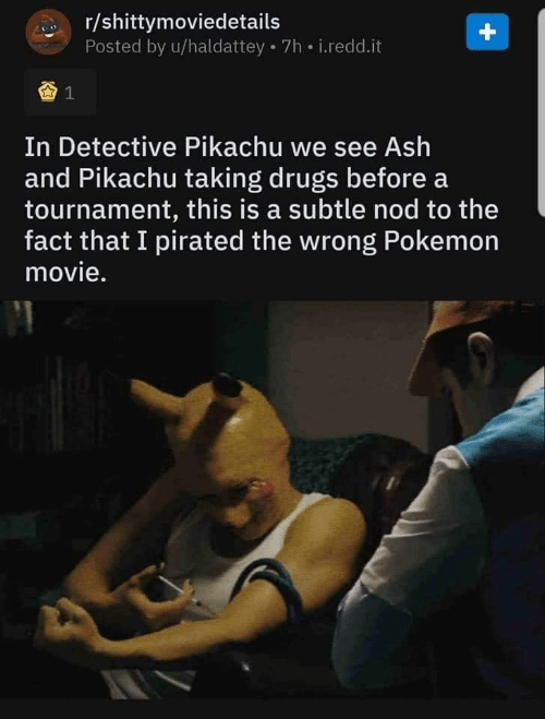 Ash, Drugs, and Pikachu: r/shittymoviedetails  Posted by u/haldattey 7h i.redd.it  +  1  In Detective Pikachu we see Ash  and Pikachu taking drugs before a  tournament, this is a subtle nod to the  fact that I pirated the wrong Pokemon  movie.