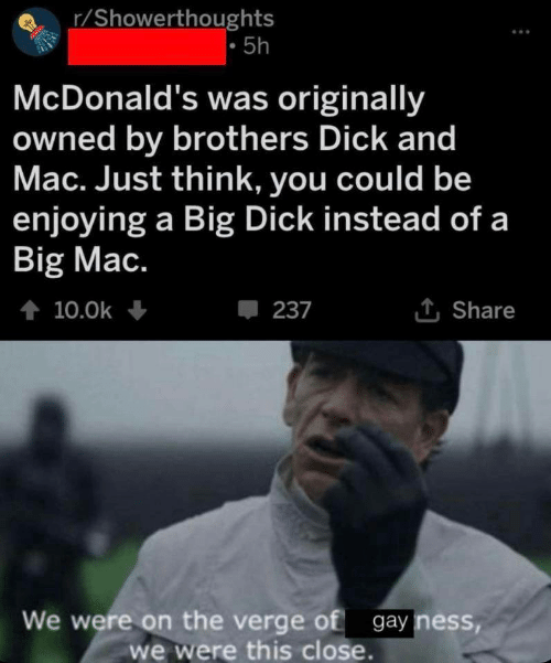 verge: r/Showerthoughts  5h  McDonald's was originally  owned by brothers Dick and  Mac. Just think, you could be  enjoying a Big Dick instead of a  Big Mac.  t 10.0k  237  Share  We were on the verge of gay ness,  we were this close.