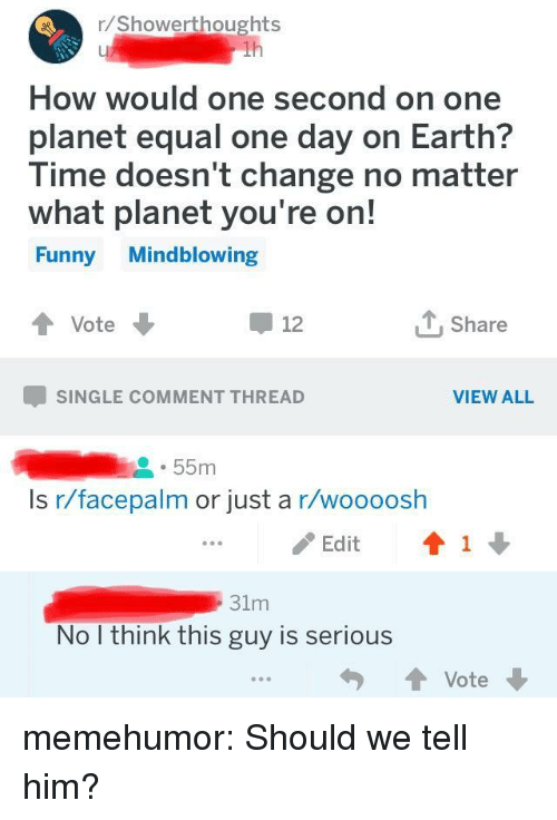 Facepalm, Funny, and Tumblr: r/Showerthoughts  How would one second on one  planet equal one day on Earth?  lime doesn t change no matter  what planet you're on!  Funny Mindblowing  Vote  Share  12  SINGLE COMMENT THREAD  VIEW ALL  55m  Is r/facepalm or just a r/woooosh  / Edit  ↑ 1 ↓  31m  No I think this guy is serious memehumor:  Should we tell him?