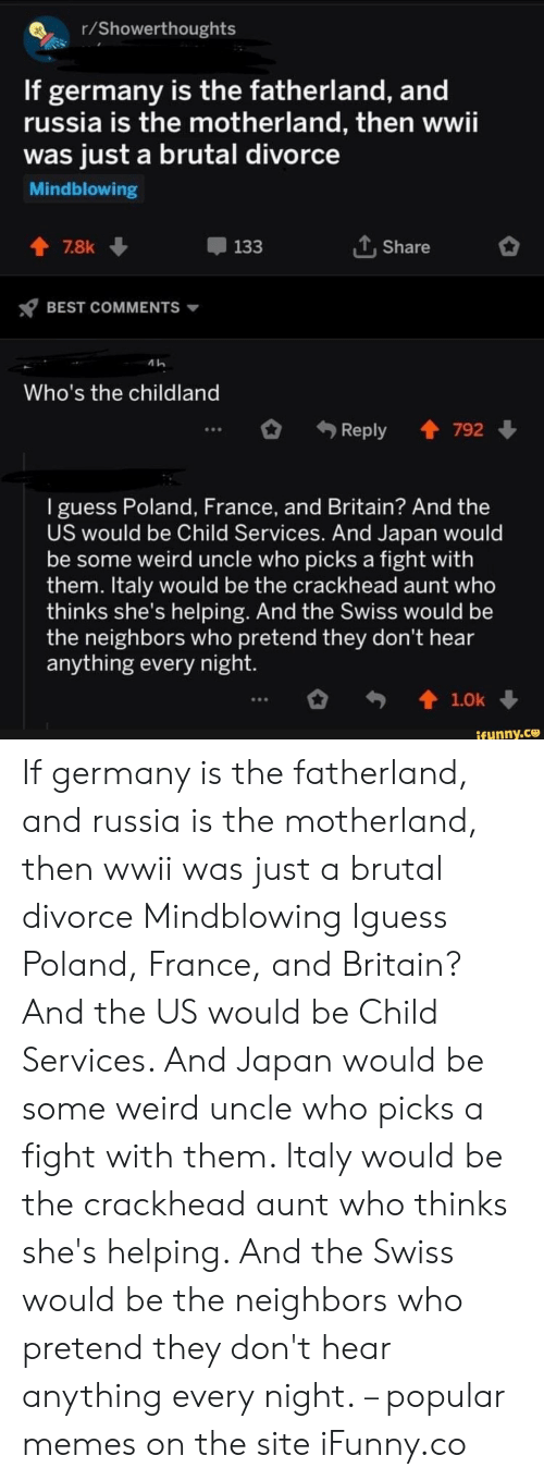 Brutal: r/Showerthoughts  If germany is the fatherland, and  russia is the motherland, then wwii  was just a brutal divorce  Mindblowing  LShare  7.8k  133  BEST COMMENTS  Who's the childland  Reply 792  I guess Poland, France, and Britain? And the  US would be Child Services. And Japan would  be some weird uncle who picks a fight with  them. Italy would be the crackhead aunt who  thinks she's helping. And the Swiss would be  the neighbors who pretend they don't hear  anything every night.  t1.0k  ifunny.co If germany is the fatherland, and russia is the motherland, then wwii was just a brutal divorce Mindblowing Iguess Poland, France, and Britain? And the US would be Child Services. And Japan would be some weird uncle who picks a fight with them. Italy would be the crackhead aunt who thinks she's helping. And the Swiss would be the neighbors who pretend they don't hear anything every night. – popular memes on the site iFunny.co