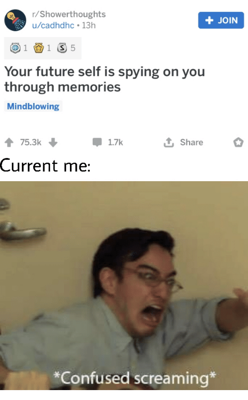 Confused, Future, and You: r/Showerthoughts  +JOIN  u/cadhdhc 13h  1 S 5  1  Your future self is spying on you  through memories  Mindblowing  75.3k  1.7k  Share  Current me:  *Confused screaming*