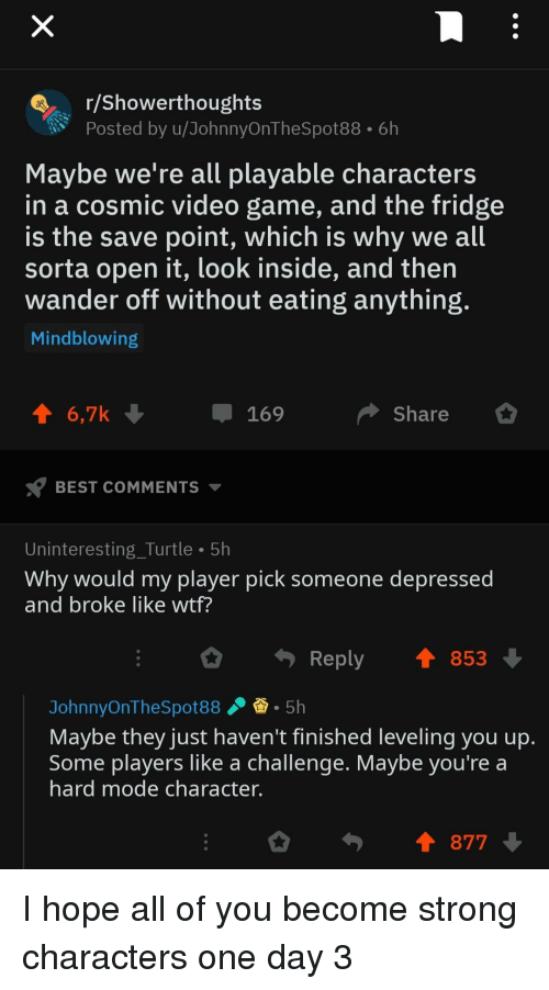 Wtf, Best, and Game: r/Showerthoughts  Posted by u/JohnnyOnTheSpot88. 6h  Maybe we're all playable character  in a cosmic video game, and the fridge  is the save point, which is why we all  sorta open it, look inside, and then  wander off without eating anything  Mindblowing  6,7k  169  Share  BEST COMMENTS  Uninteresting_Turtle 5h  Why would my player pick someone depressed  and broke like wtf?  Reply 853  JohnnyOnTheSpot885h  Maybe they just haven't finished leveling you up  Some players like a challenge. Maybe you're a  ard mode character.  I 877 I hope all of you become strong characters one day 3