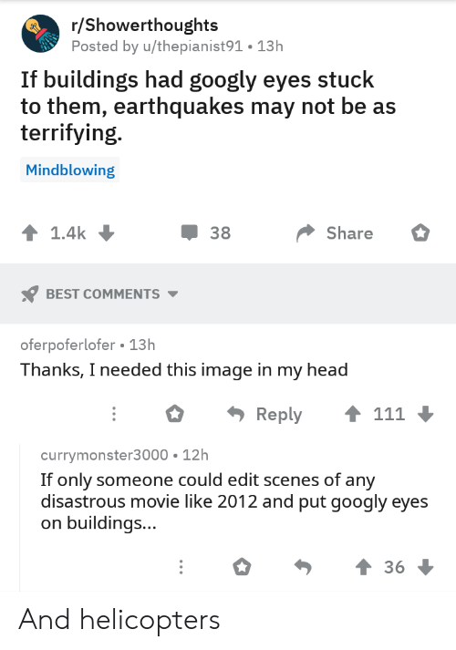 scenes: r/Showerthoughts  Posted by u/thepianist91. 13h  If buildings had googly eyes stuck  to them, earthquakes may not be as  terrifying.  Mindblowing  1.4k  38  Share  BEST COMMENTS  oferpoferlofer 13h  Thanks, I needed this image in my head  111  Reply  currymonster3000 12h  If only someone could edit scenes of any  disastrous movie like 2012 and put googly eyes  buildings...  36 And helicopters