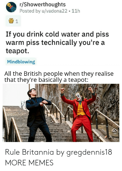 Dank, Memes, and Target: r/Showerthoughts  Posted by u/vadona22 11h  If you drink cold water and piss  warm piss technically you're a  teapot  Mindblowing  All the British people when they realise  that they're basically a teapot: Rule Britannia by gregdennis18 MORE MEMES