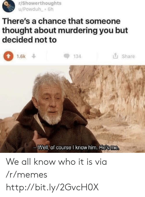 Memes, Http, and Thought: r/Showerthoughts  There's a chance that someone  thought about murdering you but  decided not to  0  134  1.6k ↓  山Share  Well, of courseI know him. He's me We all know who it is via /r/memes http://bit.ly/2GvcH0X
