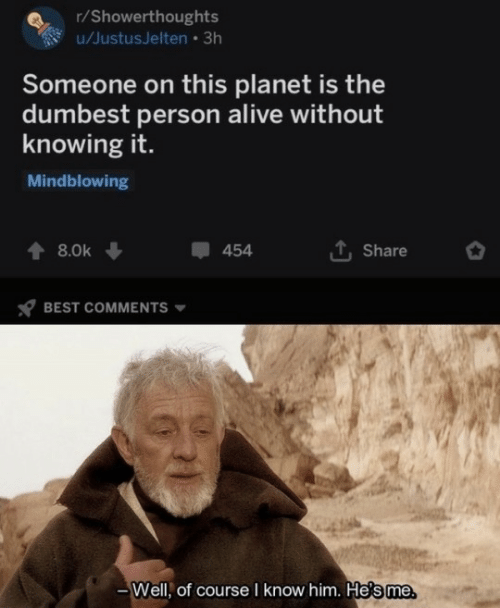 of course: r/Showerthoughts  u/JustusJelten • 3h  Someone on this planet is the  dumbest person alive without  knowing it.  Mindblowing  1, Share  8.0k  454  BEST COMMENTS  Well, of course I know him. He's me.