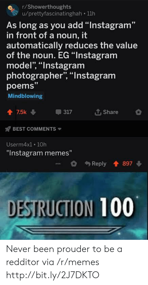 """Instagram, Memes, and Best: r/Showerthoughts  u/prettyfascinatinghah 11h  As long as you add """"Instagram""""  in front of a noun, it  automatically reduces the value  of the noun. EG """"Instagram  model, """"Instagram  photographer, """"Instagram  poems""""  Mindblowing  个. Share  會75k  317  BEST COMMENTS  Userm4x1. 10h  """"Instagram memes""""  Reply 897  DESTRUCTION 100 Never been prouder to be a redditor via /r/memes http://bit.ly/2J7DKTO"""