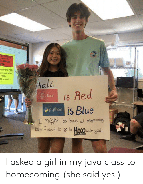 Bad, Blue, and Girl: r Teache  esce A  01.04-05  NTS  aper and PEN  minute after  rings  40 seconds  Aali.  Red  Java  is  Python is Blue  I might be bad at proaming  but I want to ep to Hoco h you! I asked a girl in my java class to homecoming (she said yes!)