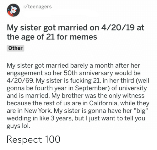 """Fucking, Lol, and Memes: r/teenagers  My sister got married on 4/20/19 at  the age of 21 for memes  Other  My sister got married barely a month after her  engagement so her 50th anniversary would be  4/20/69. My sister is fucking 21, in her third (well  gonna be fourth year in September) of university  and is married. My brother was the only witness  because the rest of us are in California, while they  are in New York. My sister is gonna have her """"big""""  wedding in like 3 years, but I just want to tell you  guys lol. Respect 100"""