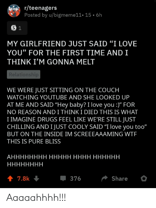 "Couch: r/teenagers  Posted by u/bigmeme11• 15 • 6h  MY GIRLFRIEND JUST SAID ""I LOVE  YOU"" FOR THE FIRST TIME AND I  THINK I'M GONNA MELT  Relationship  WE WERE JUST SITTING ON THE COUCH  WATCHING YOUTUBE AND SHE LOOKED UP  AT ME AND SAID ""Hey baby? I love you :)"" FOR  NO REASON AND I THINK I DIED THIS IS WHAT  I IMAGINE DRUGS FEEL LIKE WE'RE STILL JUST  CHILLING AND I JUST COOLY SAID ""I love you too""  BUT ON THE INSIDE IM SCREEEAAAMING WTF  THIS IS PURE BLISS  АНННННННН ННННН НННН НННННН  НННННННН  1 7.8k  376  Share Aaaaahhhh!!!"