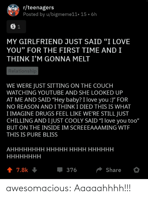 "imagine: r/teenagers  Posted by u/bigmeme11• 15 • 6h  MY GIRLFRIEND JUST SAID ""I LOVE  YOU"" FOR THE FIRST TIME AND I  THINK I'M GONNA MELT  Relationship  WE WERE JUST SITTING ON THE COUCH  WATCHING YOUTUBE AND SHE LOOKED UP  AT ME AND SAID ""Hey baby? I love you :)"" FOR  NO REASON AND I THINK I DIED THIS IS WHAT  I IMAGINE DRUGS FEEL LIKE WE'RE STILL JUST  CHILLING AND I JUST COOLY SAID ""I love you too""  BUT ON THE INSIDE IM SCREEEAAAMING WTF  THIS IS PURE BLISS  АНННННННН ННННН НННН НННННН  НННННННН  1 7.8k  376  Share awesomacious:  Aaaaahhhh!!!"