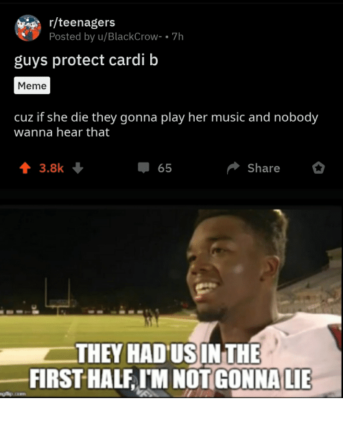 Meme, Music, and Reddit: r/teenagers  Posted by u/BlackCrow- • 7h  guys protect cardi b  Meme  cuz if she die they gonna play her music and nobody  wanna hear that  1 3.8k +  Share  65  THEY HAD US IN THE  FIRST HALF, I'M NOT GONNA LIE They had us in the first half