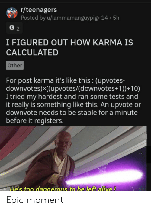 Upvotes: r/teenagers  Posted by u/lammamanguypig- 14.5h  S 2  I FIGURED OUT HOW KARMA IS  CALCULATED  Other  For post karma it's like this : (upvotes-  downvotes)x((upvotes/(d ownvotes+ 1 ))+10)  I tried my hardest and ran some tests and  it really is something like this. An upvote or  downvote needs to be stable for a minute  before it registers.  He's too dangerous to be left alive ! Epic moment