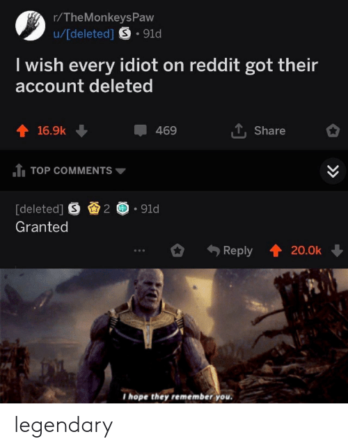 Reddit, Hope, and Idiot: r/The Monkevs Paw  u/[deleted] S.91d  I wish every idiot on reddit got their  account deleted  1. Share  16.9k ↓  469  TTOP COMMENTS  [deleted] S .91d  Granted  Reply  20.0k  I hope they remember you. legendary