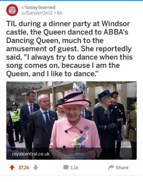 """Dancing, Party, and Queen: r/todayilearned  u/GanderOn12 6h  TIL during a dinner party at Windsor  castle, the Queen danced to ABBA's  Dancing Queen, much to the  amusement of guest. She reportedly  said, """"l always try to dance when this  song comes on, because l am the  Queen, and I like to dance.""""  royalcentral.co.uk  1.1k  Share"""