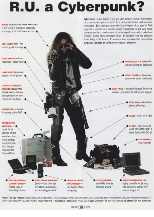 """Rebellious: R.U. a Cyberpunk?  cyberpunk l'si-ber-pungki n l: a late 20th century techno-revolutionary  or someone who poses as such 2: a hard-boiled hacker with anarchist  inclinations 3: a computer geek who likes Ministry 4: as seen in TIME  magazine, a member of a counter-cultural """"movement"""" of the same name.  characterized by a combination of technological savvy with a rebellious  lifestyle 5: Billy ldol's comeback album 6: someone who has delusions  about living in the future 7: someone who maintains that mirrorshade  sunglasses (last seen on CHiPs) never went out of fashion  MONEY (NON-DIGITAL PAPER VARIETY)  In the world of cyberpunk corporate  espionage, it all boils down to this  40Z. VIDEO CAM-for  use along with third eye.  Test Dept release inside  shoulder-surfing the passwords  MICRO CAMERA hardcopy  data (more proof the better)  people in dark places  LOGITECH HANDHELD  SCANNER (SCAN MAN  32 FOR MAC) literary  appropriations for own  SONY PYXIs-longitude/latitude finder via  satellites, Just where the hell are you, anyway!  cyberpunk manifesto  STUN GUN-self-defense  (plenty offensive)  PRIVATE EYE-essential  for staying online 24/7  PAGER-yeah, sure, right  COMBINATION  IN BAG-last 3 issues of  2600, MONDO 2000'sA  User's Guite, MONDO #1  chock full of  goodies: torque  wrenches, line-  man's handser  electronic lock-  pick, shotgun  mike, and the  Demon Dialer  VOLTMETER  be prepared!  SONY MULTIMEDIASONY VIDEO WALKMAN  PLAYER(VCR) your third eye  for realtime surveillance  and watching your back  CELLULAR PHONE  VOICE CHANGERAPPLE POWERBOOK 18-  kound lke anybody highly portable for jacking  CD-ROM  Pirated copy of  Virtual Light inside  low budget phone  encrypting  into anywhere, and for PGP  key exchanges, etc.  this time around  From: The Spy Factory: Voice Changer, Phone Scrambler. 10x25 monocular, Minox micro-M camera, Stun Gun Sony: Sony Pyxis model IPS-360, Sony Portable Multimedia CD  ROM Player model PIX-100, Sony Minidisc Player model MZ"""