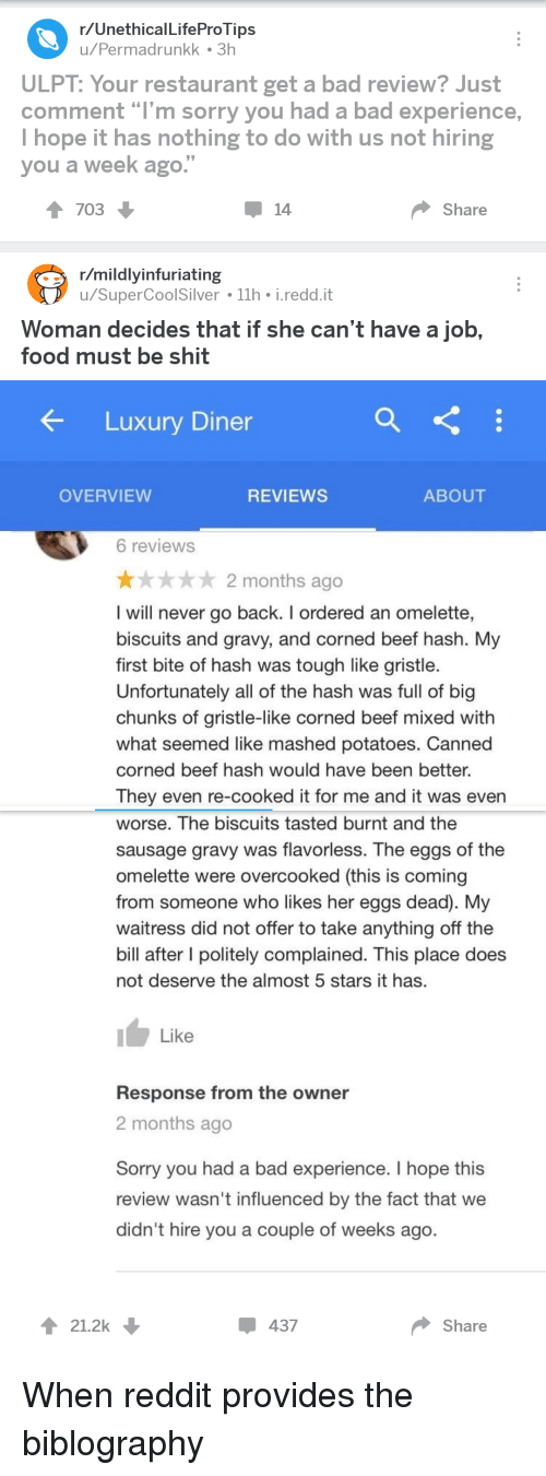 """Bad, Beef, and Food: r/UnethicalLifeProTips  u/Permadrunkk 3h  ULPT: Your restaurant get a bad review? Just  comment """"I'm sorry you had a bad experience,  I hope it has nothing to do with us not hiring  you a week ago.""""  1703  14  Share  r/mildlyinfuriating  u/SuperCoolSilver 11h i.redd.it  Woman decides that if she can't have a job,  food must be shit  Luxury Diner  OVERVIEW  REVIEWS  ABOUT  6 reviews  ★ 2 months ago  I will never go back. I ordered an omelette,  biscuits and gravy, and corned beef hash. My  first bite of hash was tough like gristle  Unfortunately all of the hash was full of big  chunks of gristle-like corned beef mixed with  what seemed like mashed potatoes. Canned  corned beef hash would have been better.  They even re-cooked it for me and it was evern  worse. The biscuits tasted burnt and the  sausage gravy was flavorless. The eggs of the  omelette were overcooked (this is coming  from someone who likes her eggs dead). My  waitress did not offer to take anything off the  bill after I politely complained. This place does  not deserve the almost 5 stars it has.  Like  Response from the owner  2 months ago  Sorry you had a bad experience. I hope this  review wasn't influenced by the fact that we  didn't hire you a couple of weeks ago.  21.2k  437  Share"""