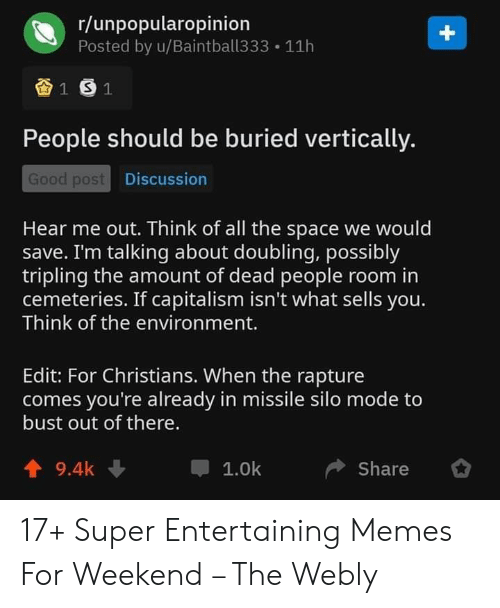 Possibly: r/unpopularopinion  Posted by u/Baintball333  +  11h  1 S1  People should be buried vertically.  Good post Discussion  Hear me out. Think of all the space we would  save. I'm talking about doubling, possibly  tripling the amount of dead people room in  cemeteries. If capitalism isn't what sells you.  Think of the environment.  Edit: For Christians. When the rapture  comes you're already in missile silo mode to  bust out of there.  9.4k  1.0k  Share 17+ Super Entertaining Memes For Weekend – The Webly