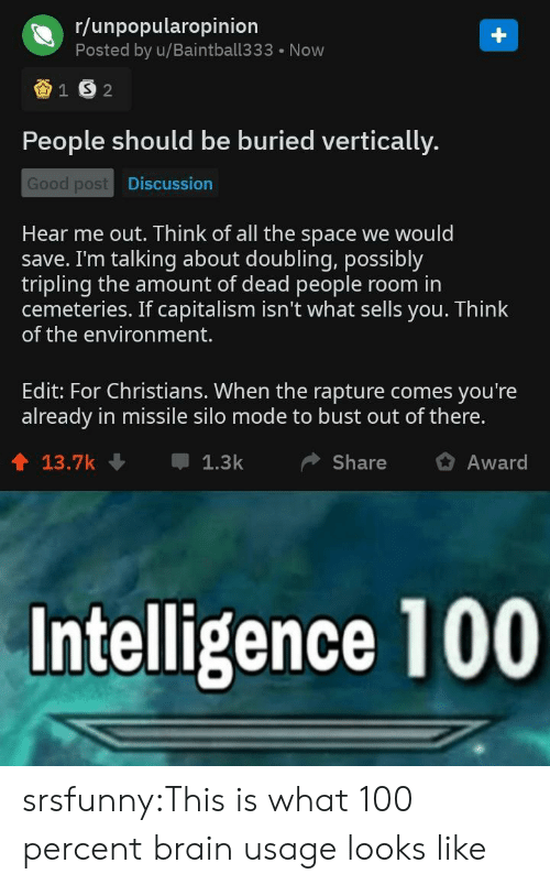 Tumblr, Blog, and Brain: r/unpopularopinion  Posted by u/Baintball333  Now  1 S 2  People should be buried vertically.  Good post Discussion  Hear me out. Think of all the space we would  save. I'm talking about doubling, possibly  tripling the amount of dead people  cemeteries. If capitalism isn't what sells you. Think  of the environment.  room in  Edit: For Christians. When the rapture comes you're  already in missile silo mode to bust out of there.  13.7k  1.3k  Share  Award  Intelligence 100 srsfunny:This is what 100 percent brain usage looks like