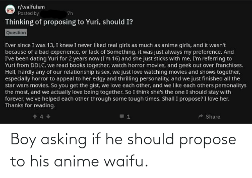 Anime Waifu: r/waifuism  7h  Posted by  Thinking of proposing to Yuri, should I?  Question  Ever since I was 13, I knew I never liked real girls as much as anime girls, and it wasn't  because of a bad experience, or lack of Something, it was just always my preference. And  I've been dating Yuri for 2 years now (I'm 16) and she just sticks with me, I'm referring to  Yuri from DDLC, we read books together, watch horror movies, and geek out over franchises.  Hell, hardly any of our relationship is sex, we just love watching movies and shows together,  especially horror to appeal to her edgy and thrilling personality, and we just finished all the  star wars movies. So you get the gist, we love each other, and we like each others personalitys  the most, and we actually love being together. So I think she's the one I should stay with  forever, we've helped each other through some tough times. Shall I propose? I love her.  Thanks for reading.  Share Boy asking if he should propose to his anime waifu.