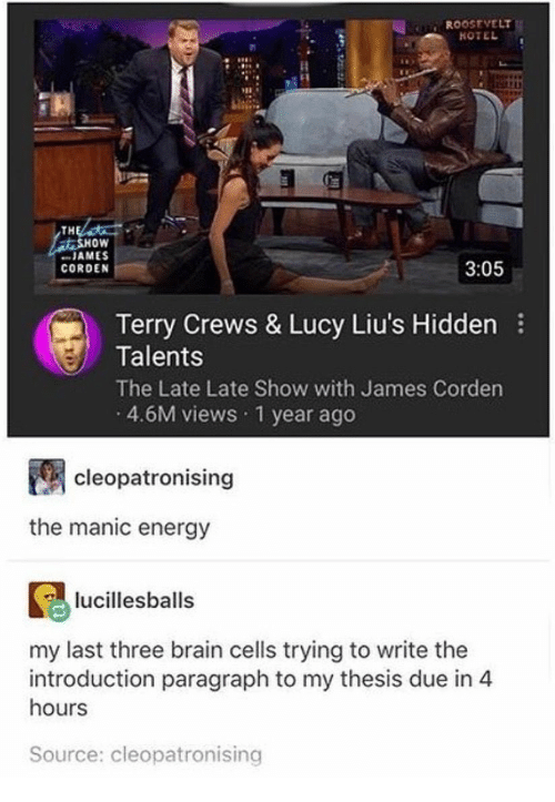 "Energy, Terry Crews, and Brain: R00OSEVELT  TH  oW  "" JAMES  CORDEN  3:05  Terry Crews & Lucy Liu's Hidden  Talents  The Late Late Show with James Corden  4.6M views 1 year ago  cleopatronising  the manic energy  lucillesballs  my last three brain cells trying to write the  introduction paragraph to my thesis due in 4  hours  Source: cleopatronising"