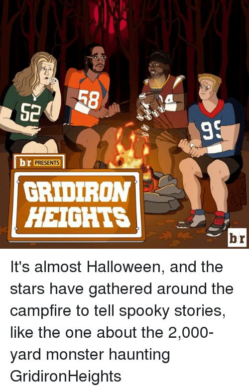 gridiron: R8  br PRESENTS  GRIDIRON  HEIGHTS  br It's almost Halloween, and the stars have gathered around the campfire to tell spooky stories, like the one about the 2,000-yard monster haunting GridironHeights