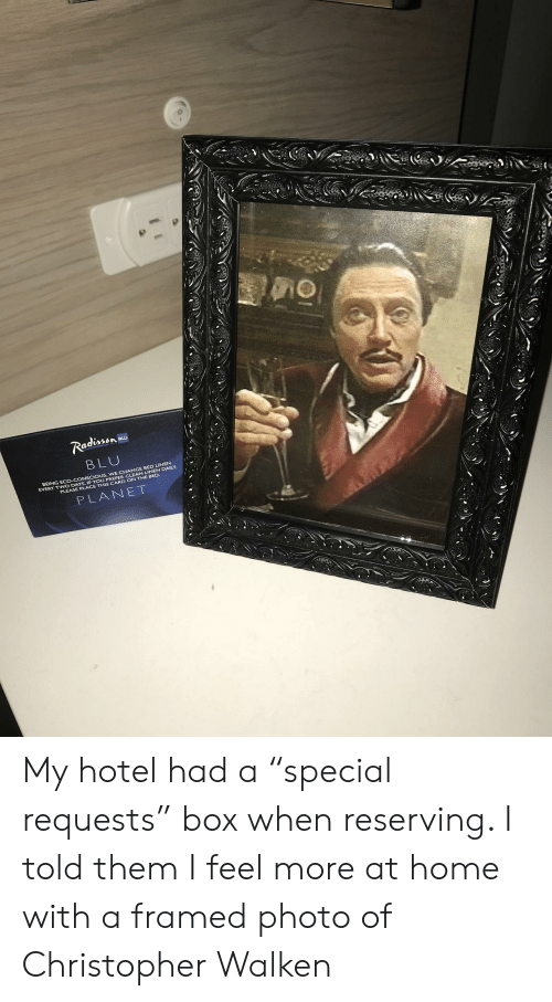 """Christopher Walken: Ra  BLU  BEING ECO-CONSCIOUS, WE CHANGE BED LINEN  EVERY TWO DAYS. IF YOU PREFER CLEAN LINEN DAILY  PLEASE PLACE THIS CARD ON THE BED.  PLANET My hotel had a """"special requests"""" box when reserving. I told them I feel more at home with a framed photo of Christopher Walken"""