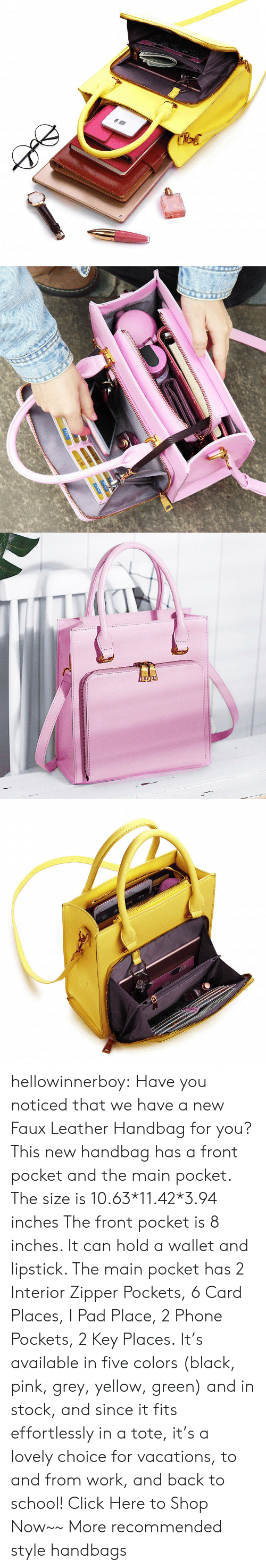 Click, Phone, and School: RA hellowinnerboy: Have you noticed that we have a new Faux Leather Handbag for you? This new handbag has a front pocket and the main pocket. The size is 10.63*11.42*3.94 inches The front pocket is 8 inches. It can hold a wallet and lipstick. The main pocket has 2 Interior Zipper Pockets, 6 Card Places, I Pad Place, 2 Phone Pockets, 2 Key Places. It's available in five colors (black, pink, grey, yellow, green) and in stock, and since it fits effortlessly in a tote, it's a lovely choice for vacations, to and from work, and back to school! Click Here to Shop Now~~ More recommended style handbags