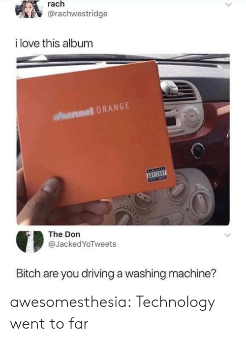 Bitch, Driving, and Love: rach  @rachwestridge  i love this album  arnel 0RANGE  The Don  @JackedYoTweets  Bitch are you driving a washing machine? awesomesthesia:  Technology went to far