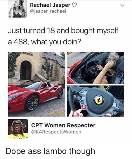 Ass, Dope, and Funny: Rachael Jasper  @jasper_rachael  Just turned 18 and bought myself  a 488, what you doin?  CPT Women Respecter  @K4RespectsWomen Dope ass lambo though