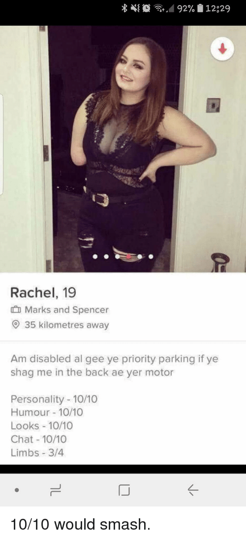 gee: Rachel, 19  Marks and Spencer  O 35 kilometres away  Am disabled al gee ye priority parking if ye  shag me in the back ae yer motor  Personality -10/10  Humour 10/10  Looks 10/10  Chat 10/10  Limbs 3/4 10/10 would smash.
