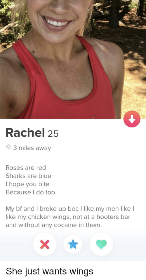 Hooters, Blue, and Chicken: Rachel 25  3 miles away  Roses are red  Sharks are blue  I hope you bite  Because I do too.  My bf and I broke up bec lI like my men like  like my chicken wings, not at a hooters bar  and without any cocaine in them. She just wants wings