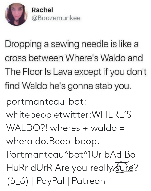 Bad, Tumblr, and Wikipedia: Rachel  @Boozemunkee  Dropping a sewing needle is like a  cross between Where's Waldo and  The Floor ls Lava except if you don't  find Waldo he's gonna stab you. portmanteau-bot:  whitepeopletwitter:WHERE'S WALDO?!  wheres + waldo = wheraldo.Beep-boop. Portmanteau^bot^1Ur bAd BoT HuRr dUrR Are you really s̸̸̛͜͞u͝͏̨r̀͟e̷? (ò_ó) | PayPal | Patreon