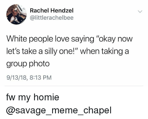 """Funny, Homie, and Love: Rachel Hendzel  @littlerachelbee  White people love saying """"okay now  let's take a silly one!"""" when taking a  group photo  9/13/18, 8:13 PM fw my homie @savage_meme_chapel"""