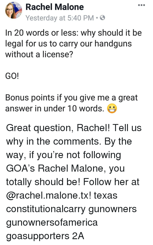 Memes, Texas, and 🤖: Rachel Malone  Yesterday at 5:40 PM  .  In 20 words or less: why should it be  legal for us to carry our handguns  without a license?  GO!  Bonus points if you give me a great  answer in under 10 words. Great question, Rachel! Tell us why in the comments. By the way, if you're not following GOA's Rachel Malone, you totally should be! Follow her at @rachel.malone.tx! texas constitutionalcarry gunowners gunownersofamerica goasupporters 2A