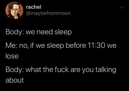 Fuck, Sleep, and You: rachel  @maybefrommoon  Body: we need sleep  Me: no, if we sleep before 11:30 we  lose  Body: what the fuck are you talking  about