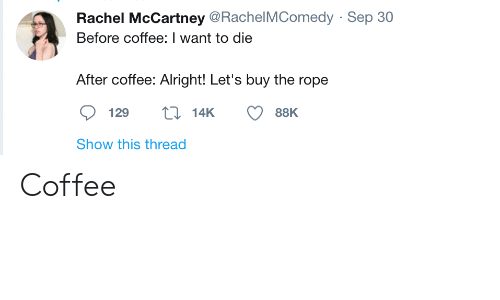 rope: Rachel McCartney @RachelMComedy · Sep 30  Before coffee: I want to die  After coffee: Alright! Let's buy the rope  27 14K  129  88K  Show this thread Coffee