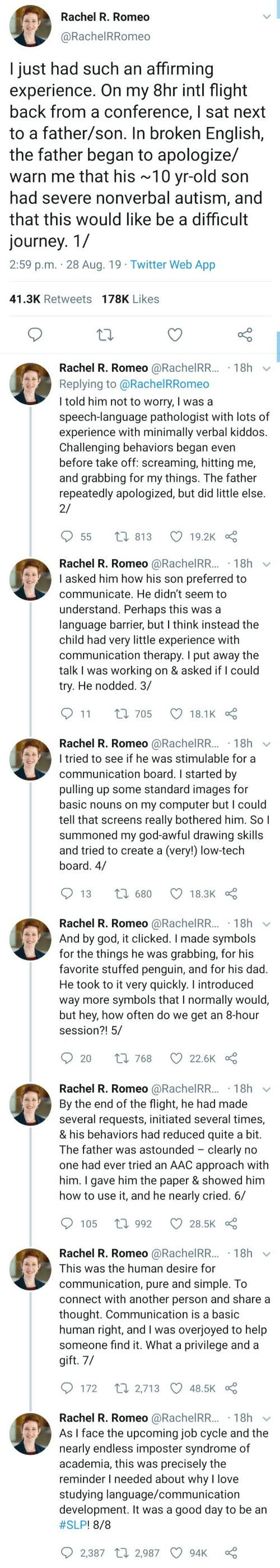 create a: Rachel R. Romeo  @RachelRRomeo  I just had such an affirming  experience. On my 8hr intl flight  back from a conference, I sat next  to a father/son. In broken English,  the father began to apologize/  warn me that his ~10 yr-old son  had severe nonverbal autism, and  that this would like be a difficult  journey. 1/  2:59 p.m. 28 Aug. 19 Twitter Web App  41.3K Retweets 178K Likes  Rachel R. Romeo @RachelRR... 18h  Replying to @Rachel RRomeo  I told him not to worry, I was a  speech-language pathologist with lots of  experience with minimally verbal kiddos.  Challenging behaviors began even  before take off: screaming, hitting me,  and grabbing for my things. The father  repeatedly apologized, but did little else  2/  t 813  19.2K  55   Rachel R. Romeo @RachelRR...18h  I asked him how his son preferred to  communicate. He didn't seem to  understand. Perhaps this was a  language barrier, but I think instead the  child had very little experience with  communication therapy. I put away the  talk I was working on & asked if I could  try. He nodded. 3/  11  L 705  18.1K  Rachel R. Romeo @RachelRR... 18h  I tried to see if he was stimulable for a  communication board. I started by  pulling up some standard images for  basic nouns on my computer but I could  tell that screens really bothered him. So I  summoned my god-awful drawing skills  and tried to create a (very!) low-tech  board. 4/  1680  13  18.3K  Rachel R. Romeo @RachelRR... 18h  And by god, it clicked. I made symbols  for the things he was  favorite stuffed penguin, and for his dad.  He took to it very quickly. I introduced  way more symbols that I normally would,  but hey, how often do we get an 8-hour  session?! 5/  grabbing, for his  Li 768  20  22.6K   Rachel R. Romeo @RachelRR... 18h  By the end of the flight, he had made  several requests, initiated several times,  & his behaviors had reduced quite a bit.  The father was astounded clearly no  one had ever tried an AAC approach with  him. I gave him the paper & showed him  how to use it, and he nearly cried. 6/  1992  105  28.5K  Rachel R. Romeo @RachelRR... 18h  This was the human desire for  communication, pure and simple. To  connect with another person and share a  thought. Communication is a basic  human right, and I was overjoyed to help  someone find it. What a privilege and a  gift. 7/  t 2,713 48.5K  172  Rachel R. Romeo @RachelRR... 18h  As I face the upcoming job cycle and the  nearly endless imposter syndrome of  academia, this was precisely the  reminder I needed about why l love  studying language/communication  development. It was a good day to be an  #SLP ! 8/8  2,387 2,987  94K