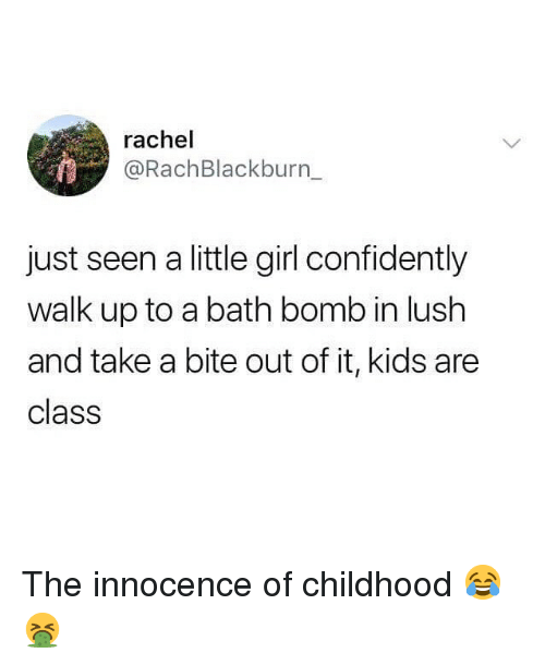 Lush: rachel  @RachBlackburn_  just seen a little girl confidently  walk up to a bath bomb in lush  and take a bite out of it, kids are  class The innocence of childhood 😂🤮