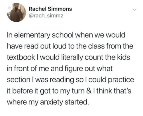 School, Anxiety, and Elementary: Rachel Simmons  @rach_simmz  In elementary school when we would  have read out loud to the class from the  textbook l would literally count the kids  in front of me and figure out what  section I was reading so l could practice  it before it got to my turn & I think that's  where my anxiety started