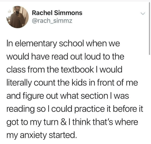 School, Anxiety, and Elementary: Rachel Simmons  @rach_simmz  In elementary school when we  would have read out loud to the  class from the textbook I would  literally count the kids in front of me  and figure out what section l was  reading so l could practice it before it  got to my turn & I think that's where  my anxiety started
