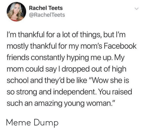 """Be Like, Facebook, and Friends: Rachel Teets  @RachelTeets  I'm thankful for a lot of things, but I'm  mostly thankful for my mom's Facebook  friends constantly hyping me up. My  mom could say I dropped out of high  school and they'd be like """"Wow she is  so strong and independent. You raised  such an amazing young woman."""" Meme Dump"""